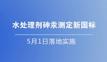 水处理剂砷汞测定新国标5月1日落地实施
